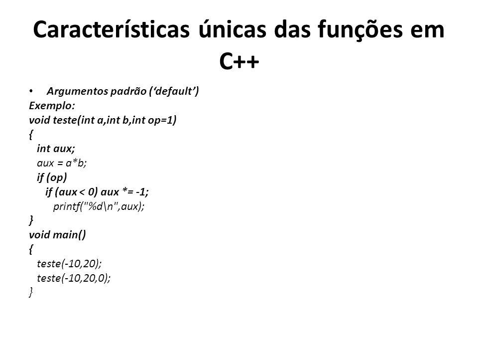 Características únicas das funções em C++ Argumentos padrão (default) Exemplo: void teste(int a,int b,int op=1) { int aux; aux = a*b; if (op) if (aux < 0) aux *= -1; printf( %d\n ,aux); } void main() { teste(-10,20); teste(-10,20,0); }