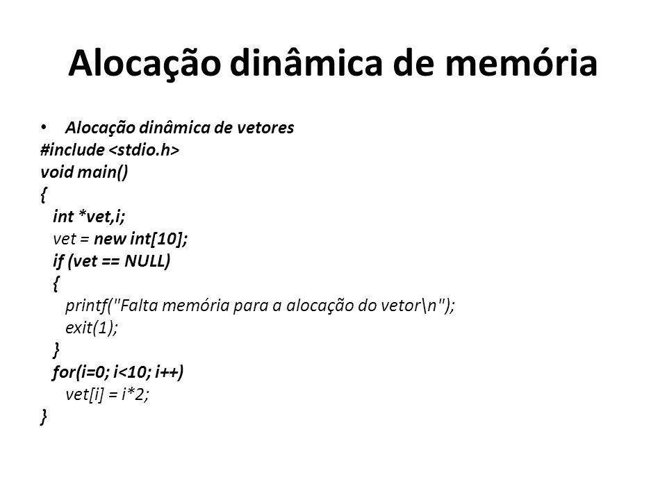 Alocação dinâmica de memória Alocação dinâmica de vetores #include void main() { int *vet,i; vet = new int[10]; if (vet == NULL) { printf( Falta memória para a alocação do vetor\n ); exit(1); } for(i=0; i<10; i++) vet[i] = i*2; }