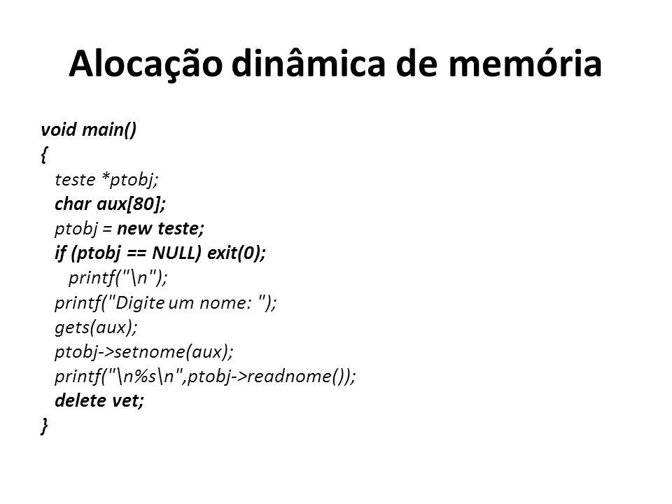 Alocação dinâmica de memória void main() { teste *ptobj; char aux[80]; ptobj = new teste; if (ptobj == NULL) exit(0); printf( \n ); printf( Digite um nome: ); gets(aux); ptobj->setnome(aux); printf( \n%s\n ,ptobj->readnome()); delete vet; }