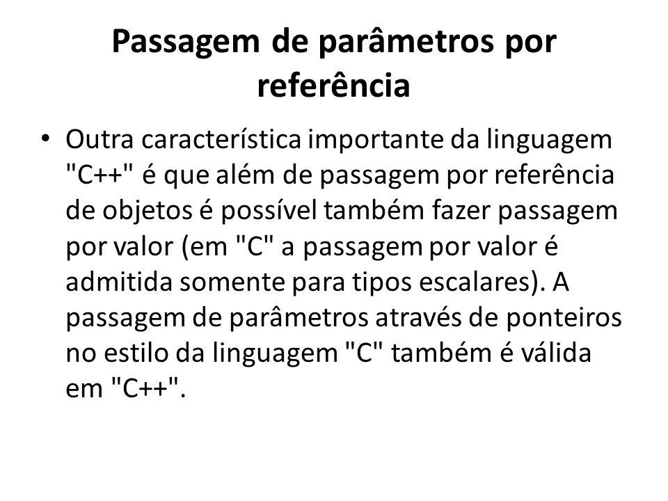 Passagem de parâmetros por referência Outra característica importante da linguagem C++ é que além de passagem por referência de objetos é possível também fazer passagem por valor (em C a passagem por valor é admitida somente para tipos escalares).
