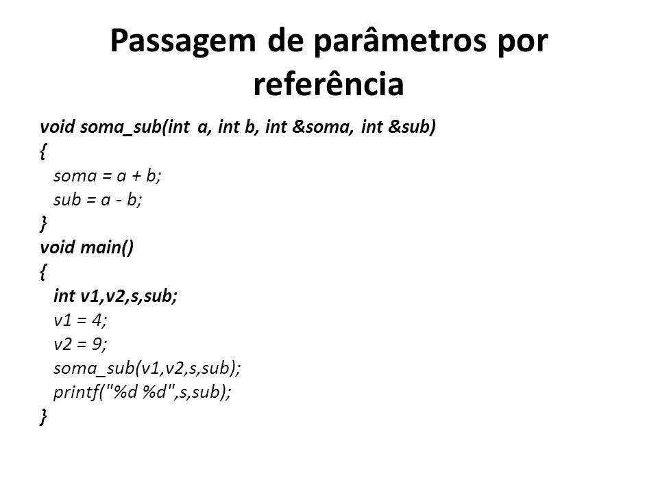 Passagem de parâmetros por referência void soma_sub(int a, int b, int &soma, int &sub) { soma = a + b; sub = a - b; } void main() { int v1,v2,s,sub; v1 = 4; v2 = 9; soma_sub(v1,v2,s,sub); printf( %d %d ,s,sub); }