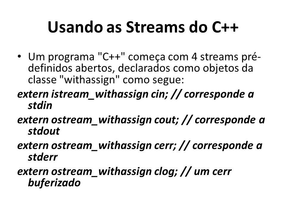 Usando as Streams do C++ Um programa C++ começa com 4 streams pré- definidos abertos, declarados como objetos da classe withassign como segue: extern istream_withassign cin; // corresponde a stdin extern ostream_withassign cout; // corresponde a stdout extern ostream_withassign cerr; // corresponde a stderr extern ostream_withassign clog; // um cerr buferizado