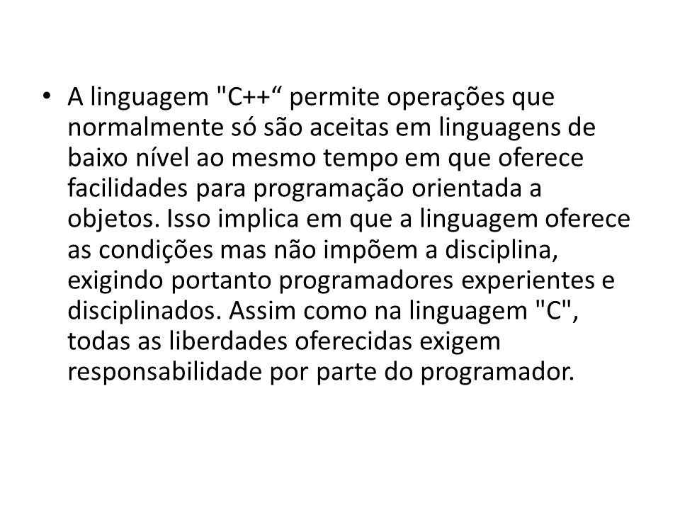 A linguagem C++ permite operações que normalmente só são aceitas em linguagens de baixo nível ao mesmo tempo em que oferece facilidades para programação orientada a objetos.