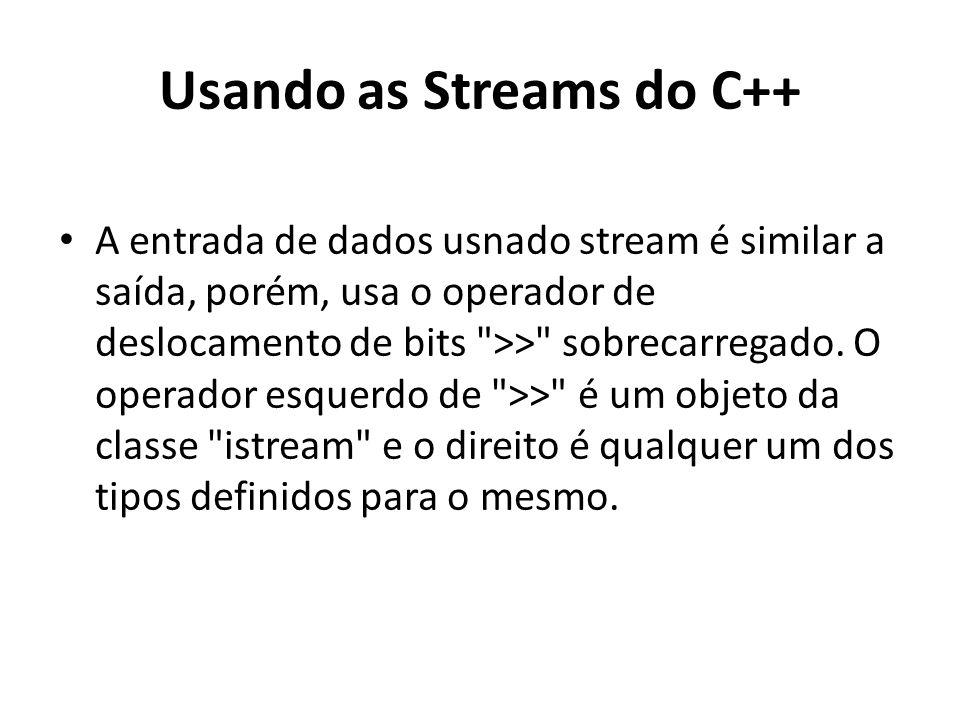 Usando as Streams do C++ A entrada de dados usnado stream é similar a saída, porém, usa o operador de deslocamento de bits >> sobrecarregado.