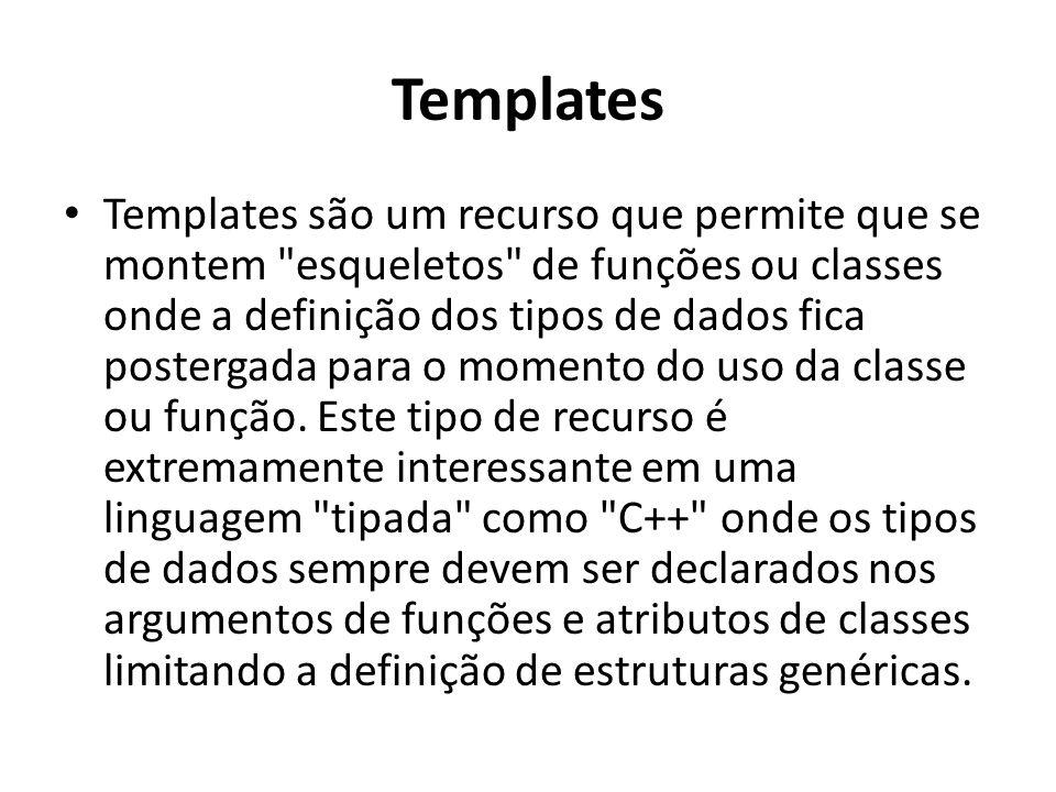Templates Templates são um recurso que permite que se montem esqueletos de funções ou classes onde a definição dos tipos de dados fica postergada para o momento do uso da classe ou função.