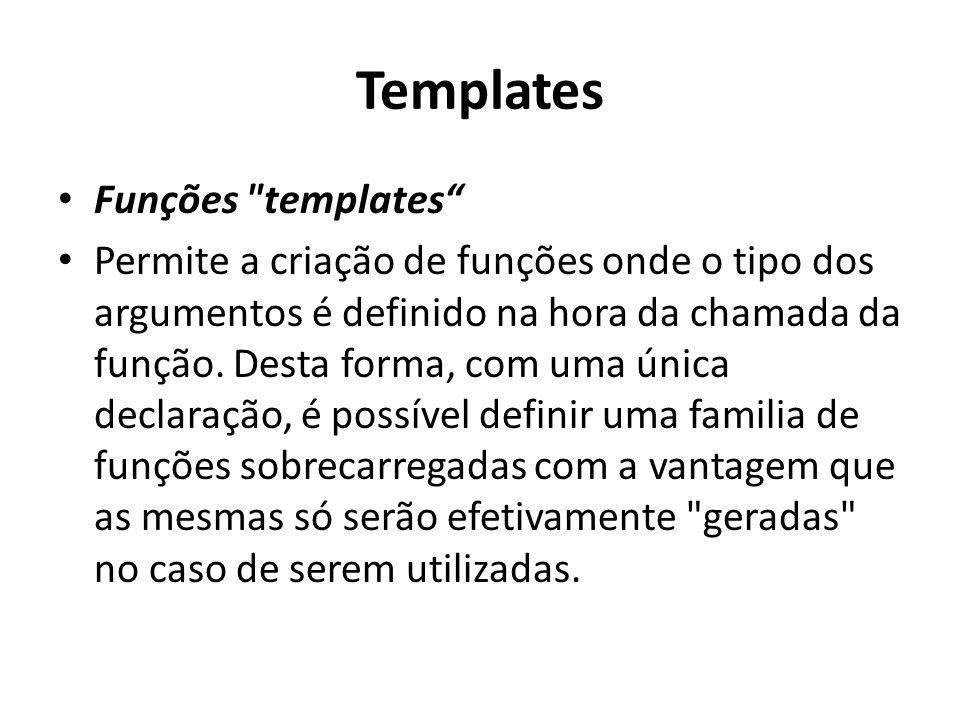 Templates Funções templates Permite a criação de funções onde o tipo dos argumentos é definido na hora da chamada da função.