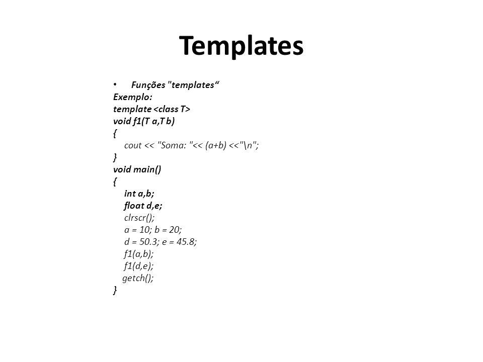 Templates Funções templates Exemplo: template void f1(T a,T b) { cout << Soma: << (a+b) << \n ; } void main() { int a,b; float d,e; clrscr(); a = 10; b = 20; d = 50.3; e = 45.8; f1(a,b); f1(d,e); getch(); }