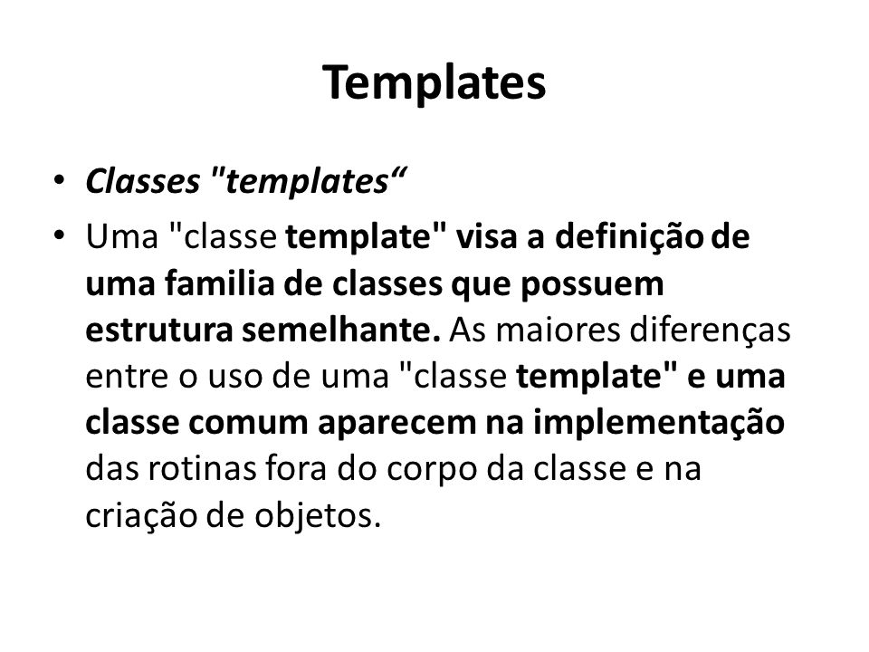 Templates Classes templates Uma classe template visa a definição de uma familia de classes que possuem estrutura semelhante.
