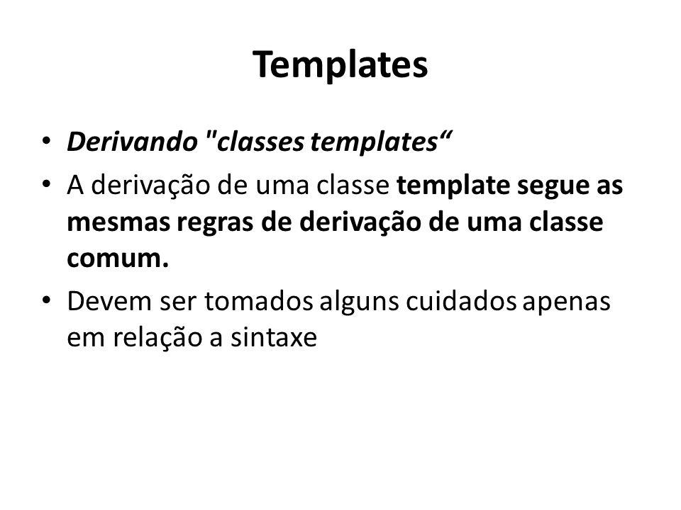 Templates Derivando classes templates A derivação de uma classe template segue as mesmas regras de derivação de uma classe comum.