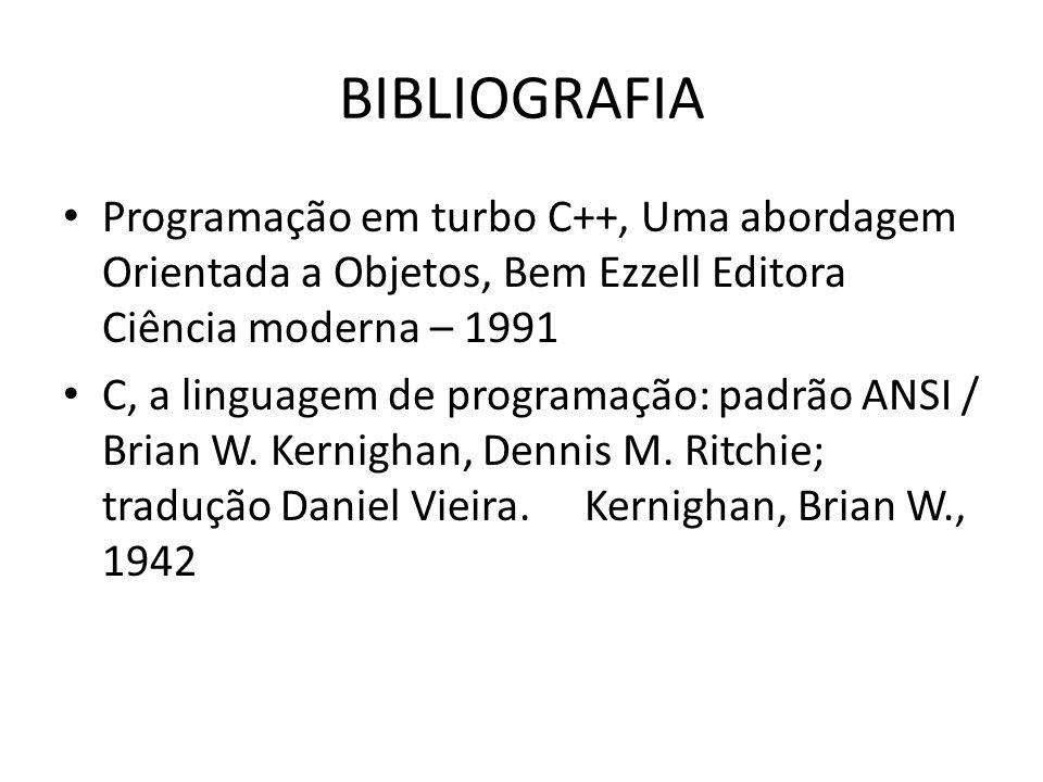 BIBLIOGRAFIA Programação em turbo C++, Uma abordagem Orientada a Objetos, Bem Ezzell Editora Ciência moderna – 1991 C, a linguagem de programação: padrão ANSI / Brian W.