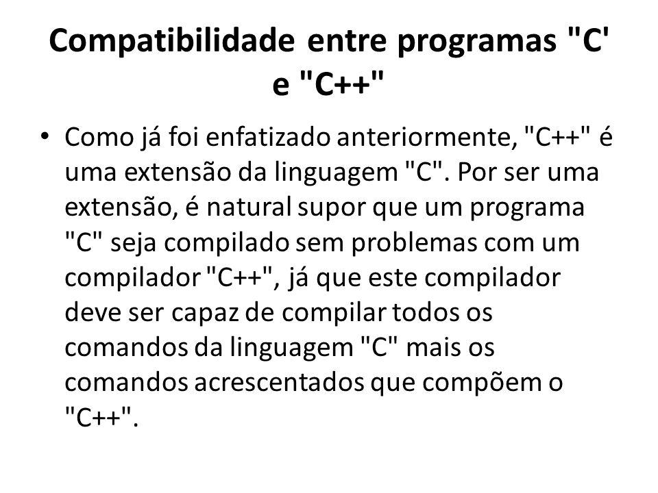 Compatibilidade entre programas C e C++ Como já foi enfatizado anteriormente, C++ é uma extensão da linguagem C .