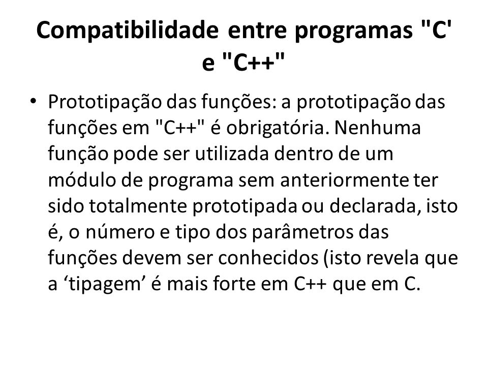 Compatibilidade entre programas C e C++ Prototipação das funções: a prototipação das funções em C++ é obrigatória.