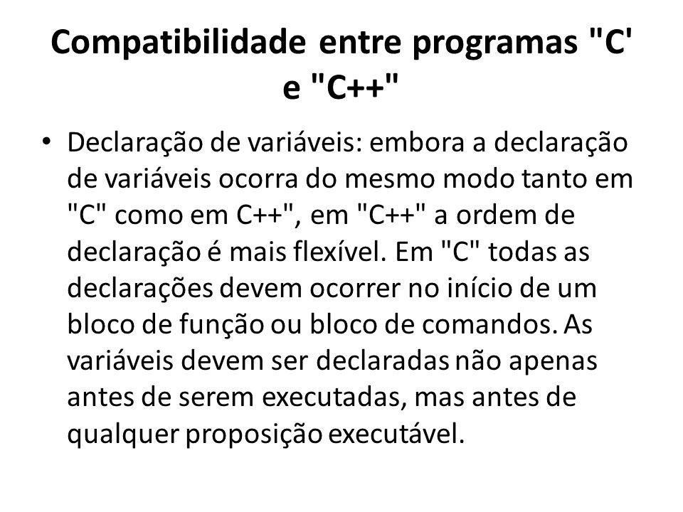 Compatibilidade entre programas C e C++ Declaração de variáveis: embora a declaração de variáveis ocorra do mesmo modo tanto em C como em C++ , em C++ a ordem de declaração é mais flexível.