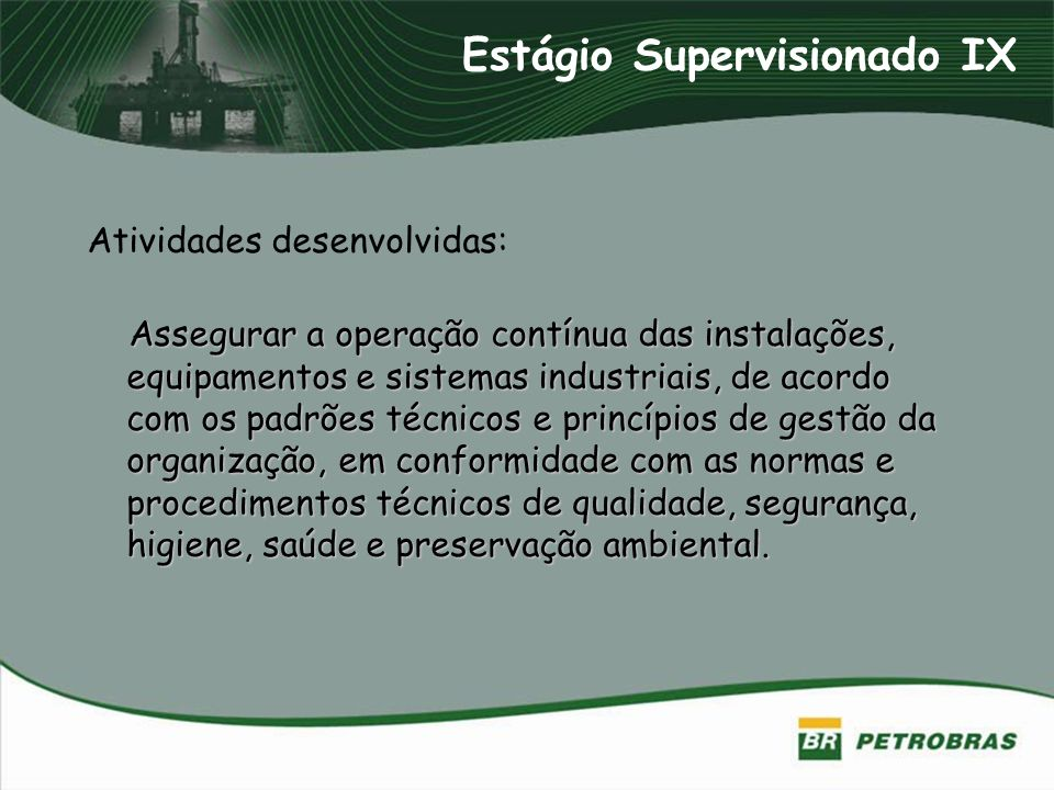 Atividades desenvolvidas: Assegurar a operação contínua das instalações, equipamentos e sistemas industriais, de acordo com os padrões técnicos e prin