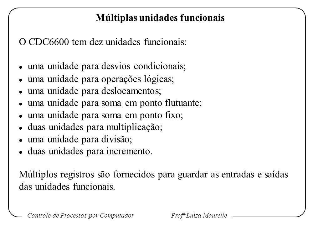 Controle de Processos por Computador Prof a. Luiza Mourelle Múltiplas unidades funcionais O CDC6600 tem dez unidades funcionais: l uma unidade para de