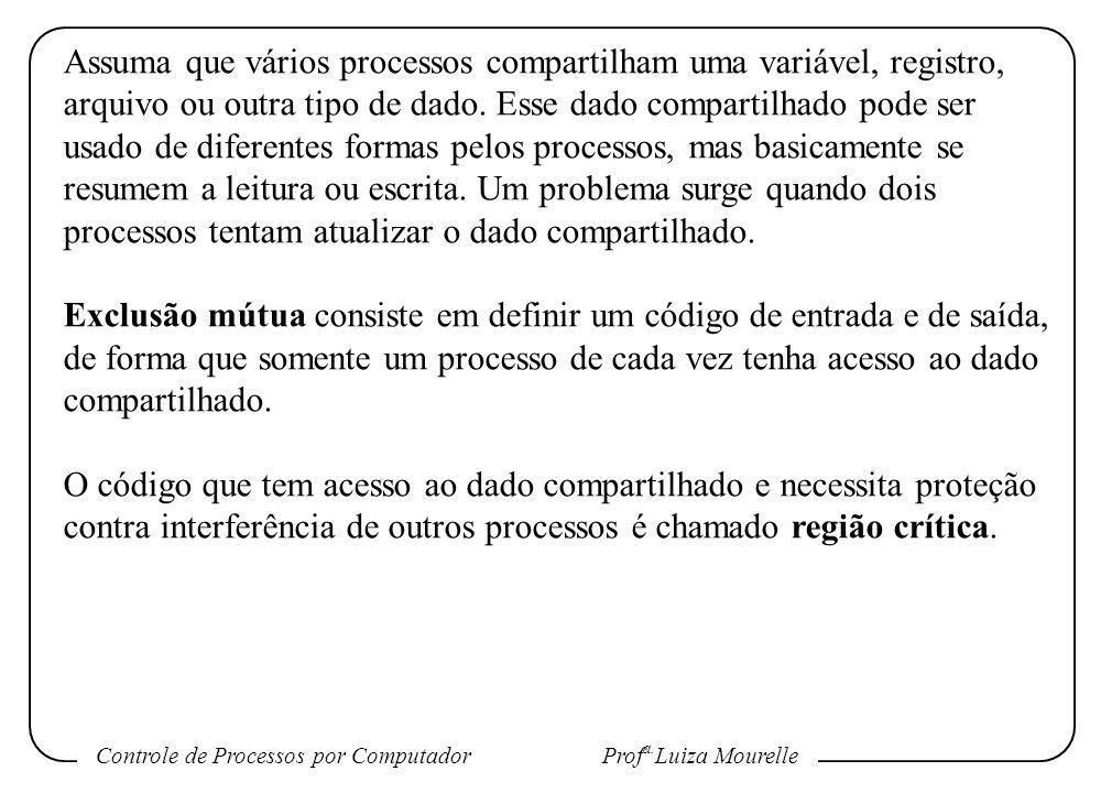 Controle de Processos por Computador Prof a. Luiza Mourelle Assuma que vários processos compartilham uma variável, registro, arquivo ou outra tipo de