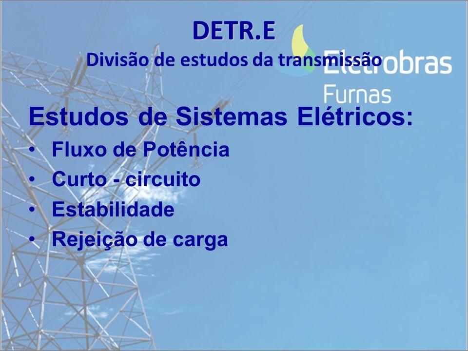 DETR.E DETR.E Divisão de estudos da transmissão Estudos de Sistemas Elétricos: Fluxo de Potência Curto - circuito Estabilidade Rejeição de carga