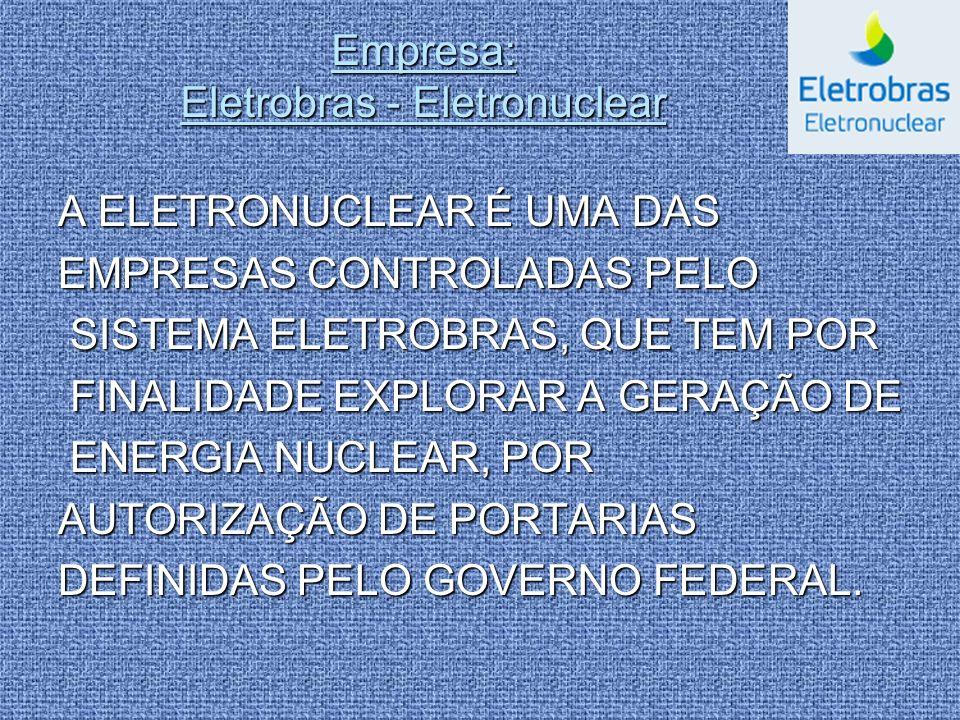 Empresa: Eletrobras - Eletronuclear A ELETRONUCLEAR É UMA DAS EMPRESAS CONTROLADAS PELO SISTEMA ELETROBRAS, QUE TEM POR SISTEMA ELETROBRAS, QUE TEM PO