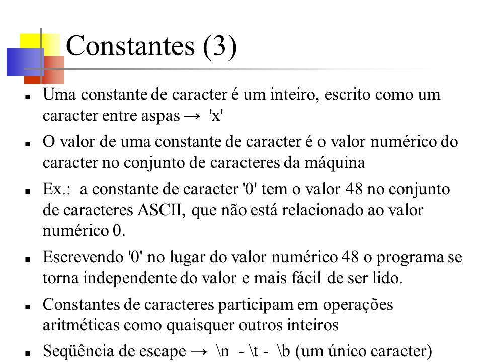 Constantes (3) Uma constante de caracter é um inteiro, escrito como um caracter entre aspas x O valor de uma constante de caracter é o valor numérico do caracter no conjunto de caracteres da máquina Ex.: a constante de caracter 0 tem o valor 48 no conjunto de caracteres ASCII, que não está relacionado ao valor numérico 0.