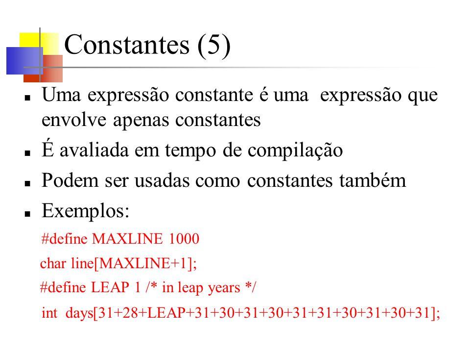 Constantes (5) Uma expressão constante é uma expressão que envolve apenas constantes É avaliada em tempo de compilação Podem ser usadas como constantes também Exemplos: #define MAXLINE 1000 char line[MAXLINE+1]; #define LEAP 1 /* in leap years */ int days[31+28+LEAP+31+30+31+30+31+31+30+31+30+31];