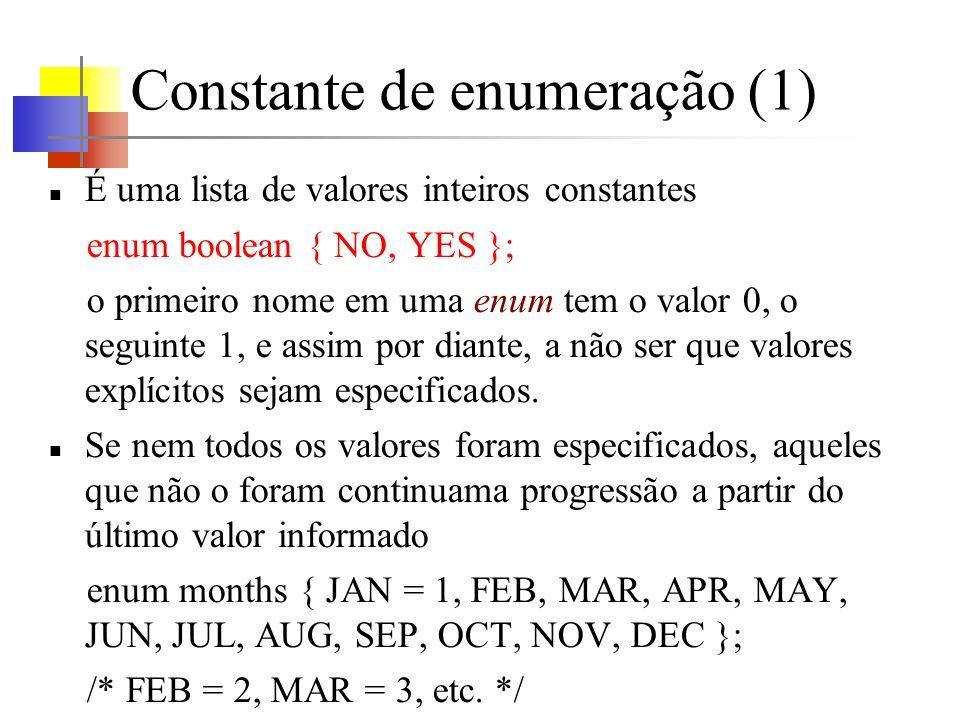 Constante de enumeração (1) É uma lista de valores inteiros constantes enum boolean { NO, YES }; o primeiro nome em uma enum tem o valor 0, o seguinte 1, e assim por diante, a não ser que valores explícitos sejam especificados.