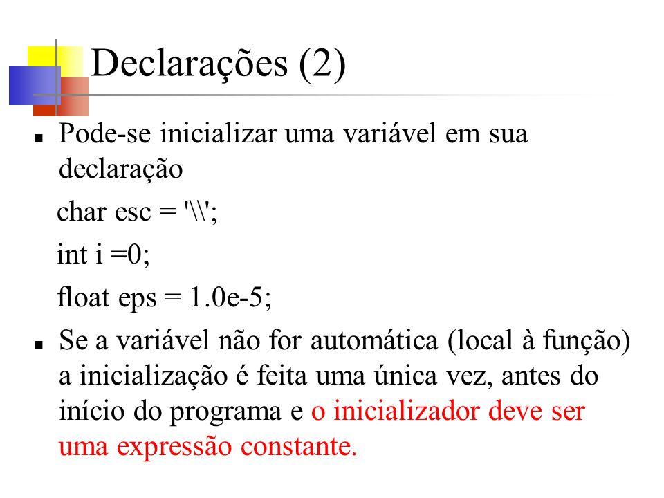 Declarações (2) Pode-se inicializar uma variável em sua declaração char esc = \\ ; int i =0; float eps = 1.0e-5; Se a variável não for automática (local à função) a inicialização é feita uma única vez, antes do início do programa e o inicializador deve ser uma expressão constante.