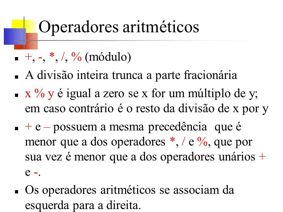 Operadores aritméticos +, -, *, /, % (módulo) A divisão inteira trunca a parte fracionária x % y é igual a zero se x for um múltiplo de y; em caso contrário é o resto da divisão de x por y + e – possuem a mesma precedência que é menor que a dos operadores *, / e %, que por sua vez é menor que a dos operadores unários + e -.