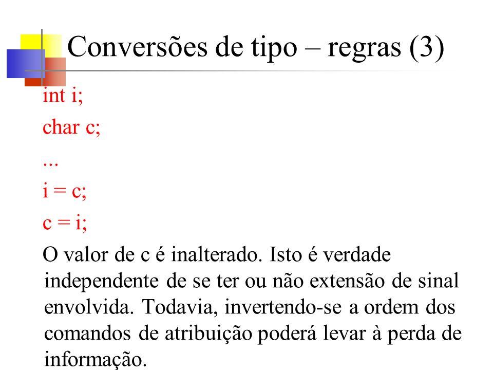 Conversões de tipo – regras (3) int i; char c;... i = c; c = i; O valor de c é inalterado. Isto é verdade independente de se ter ou não extensão de si