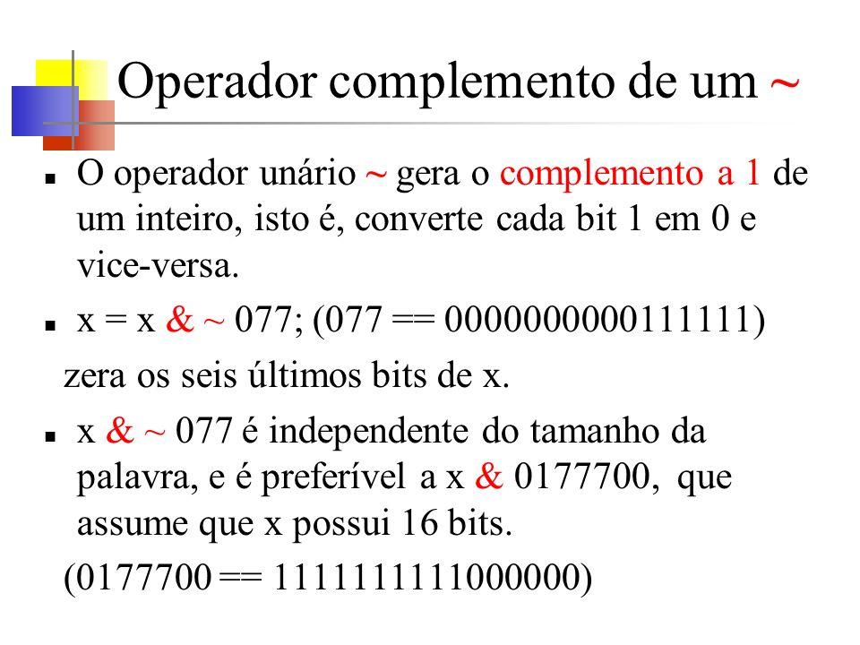 Operador complemento de um ~ O operador unário ~ gera o complemento a 1 de um inteiro, isto é, converte cada bit 1 em 0 e vice-versa. x = x & ~ 077; (