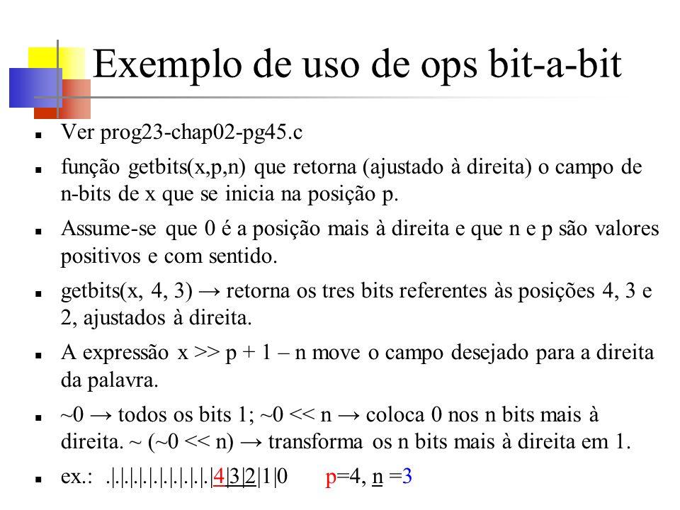 Exemplo de uso de ops bit-a-bit Ver prog23-chap02-pg45.c função getbits(x,p,n) que retorna (ajustado à direita) o campo de n-bits de x que se inicia n