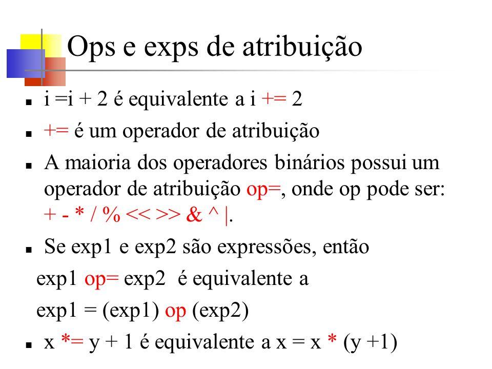 Ops e exps de atribuição i =i + 2 é equivalente a i += 2 += é um operador de atribuição A maioria dos operadores binários possui um operador de atribuição op=, onde op pode ser: + - * / % > & ^ |.