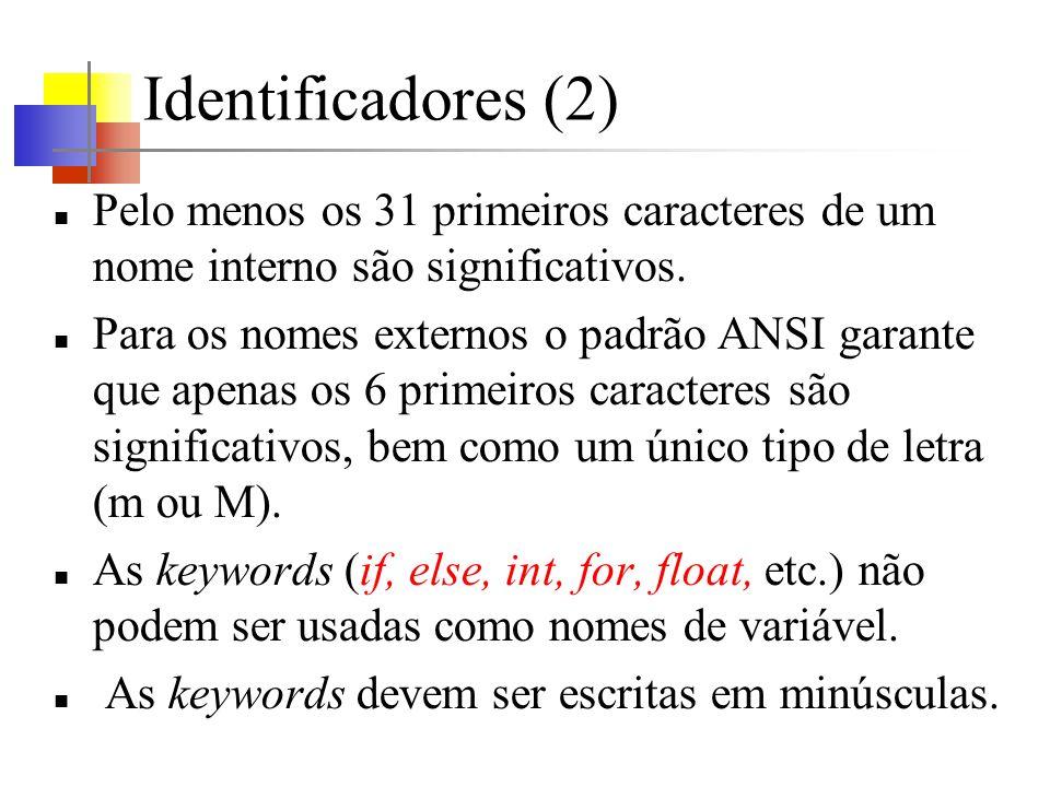 Tipos de dados básicos (1) char - um único byte - capaz de representar um caracter no conjunto de caracteres local int - inteiro, reflete o tamanho dos inteiros no hardware da máquina usualmente 16bits (-32768 <= valor <= 32767) ou 32 bits float – ponto flutuante em precisão simples usualmente 32 bits - com pelo menos 6 dígitos significativos 10 -38 <=valor<=10 +38 double - ponto flutuante com precisão dupla Os tamanhos dos objetos em ponto flutuante são definidos pela implementação