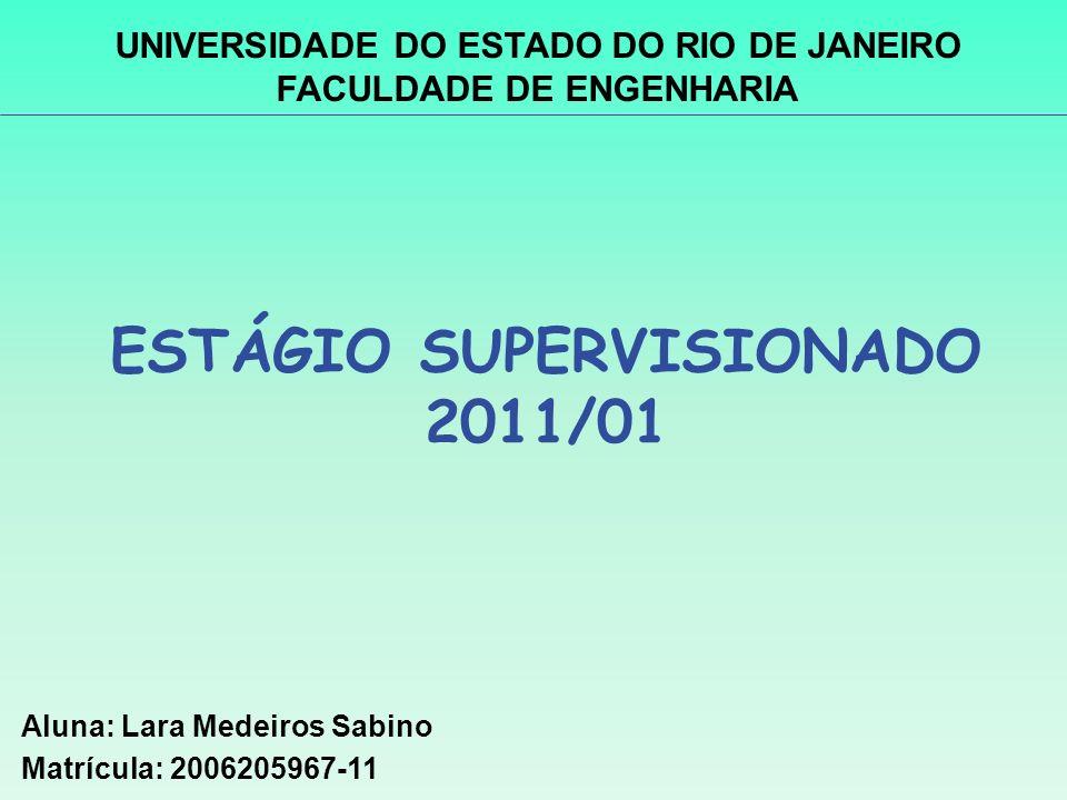 ESTÁGIO SUPERVISIONADO 2011/01 Aluna: Lara Medeiros Sabino Matrícula: 2006205967-11 UNIVERSIDADE DO ESTADO DO RIO DE JANEIRO FACULDADE DE ENGENHARIA