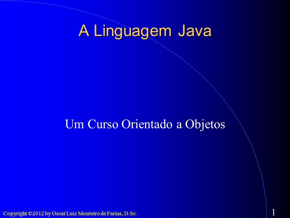 Copyright ©2012 by Oscar Luiz Monteiro de Farias, D.Sc. 1 A Linguagem Java Um Curso Orientado a Objetos