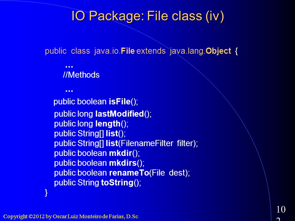 Copyright ©2012 by Oscar Luiz Monteiro de Farias, D.Sc. 102 public class java.io.File extends java.lang.Object {... //Methods... public boolean isFile