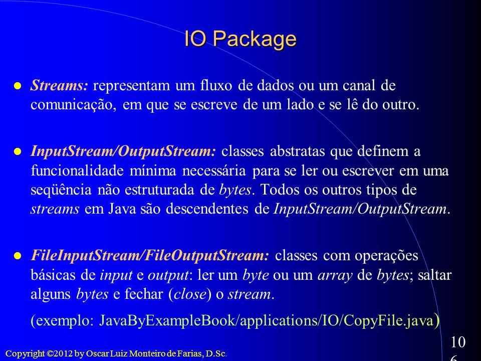 Copyright ©2012 by Oscar Luiz Monteiro de Farias, D.Sc. 106 IO Package Streams: representam um fluxo de dados ou um canal de comunicação, em que se es