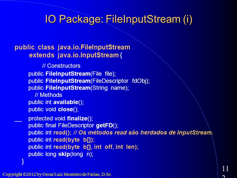 Copyright ©2012 by Oscar Luiz Monteiro de Farias, D.Sc. 112 IO Package: FileInputStream (i) public class java.io.FileInputStream extends java.io.Input