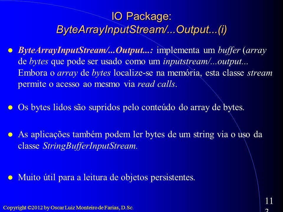 Copyright ©2012 by Oscar Luiz Monteiro de Farias, D.Sc. 113 ByteArrayInputStream/...Output...: implementa um buffer (array de bytes que pode ser usado