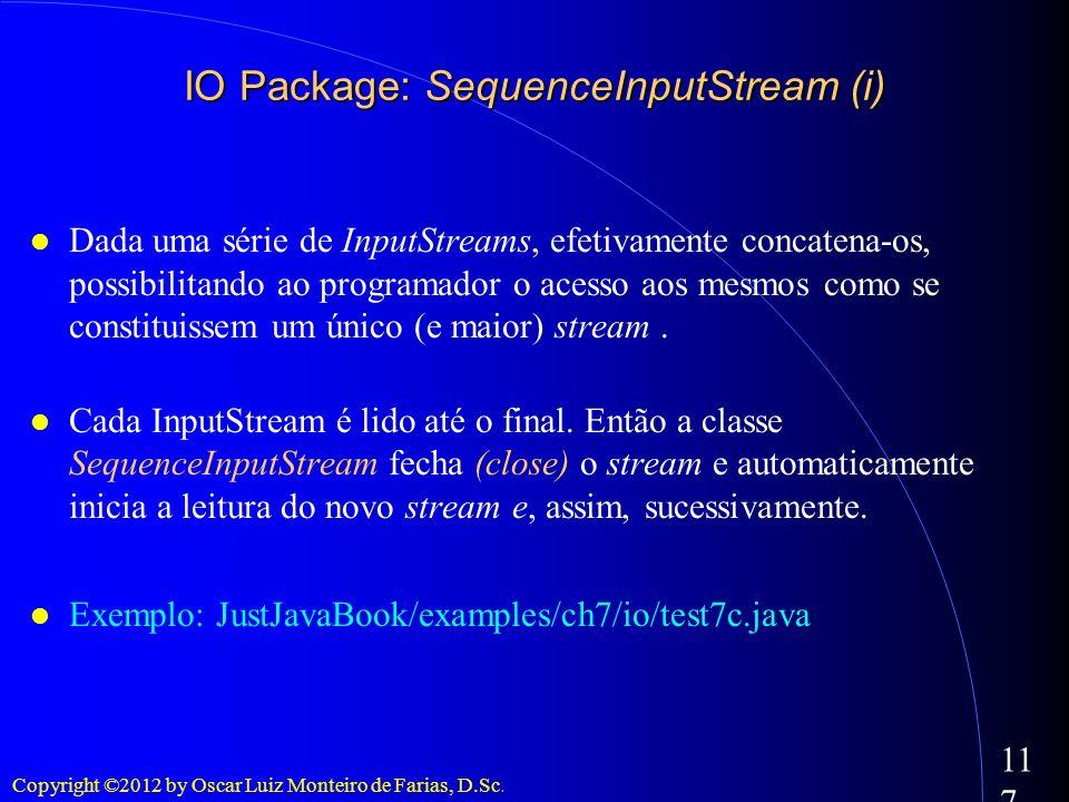 Copyright ©2012 by Oscar Luiz Monteiro de Farias, D.Sc. 117 Dada uma série de InputStreams, efetivamente concatena-os, possibilitando ao programador o