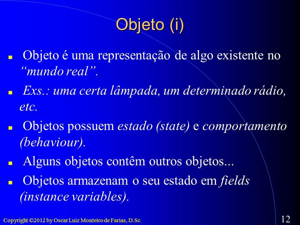 Copyright ©2012 by Oscar Luiz Monteiro de Farias, D.Sc. 12 Objeto (i) Objeto é uma representação de algo existente no mundo real. Exs.: uma certa lâmp