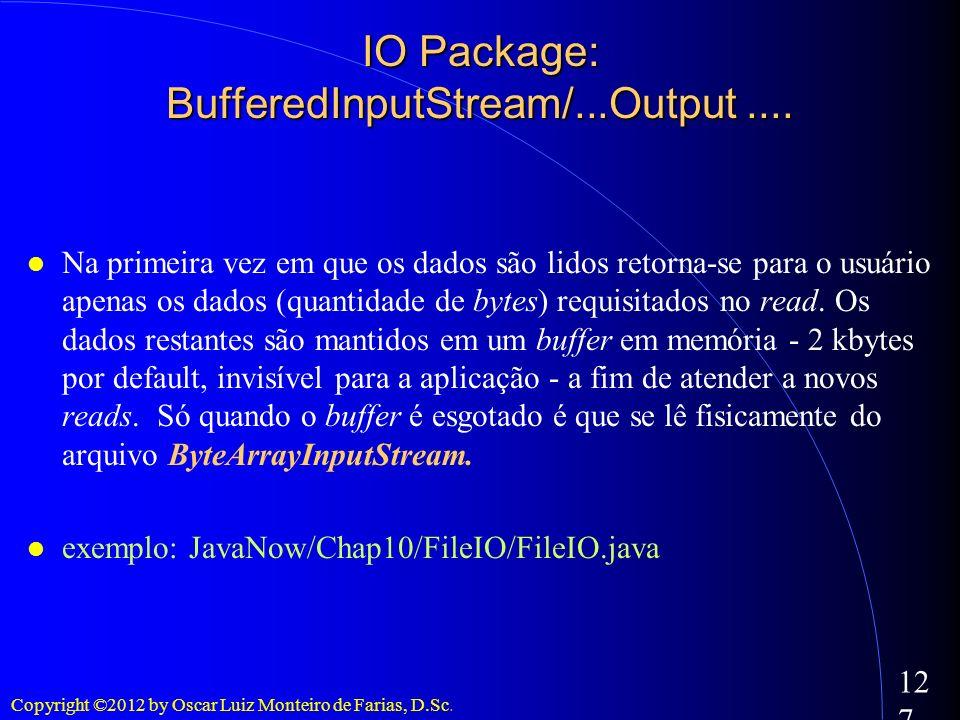 Copyright ©2012 by Oscar Luiz Monteiro de Farias, D.Sc. 127 IO Package: BufferedInputStream/...Output.... Na primeira vez em que os dados são lidos re