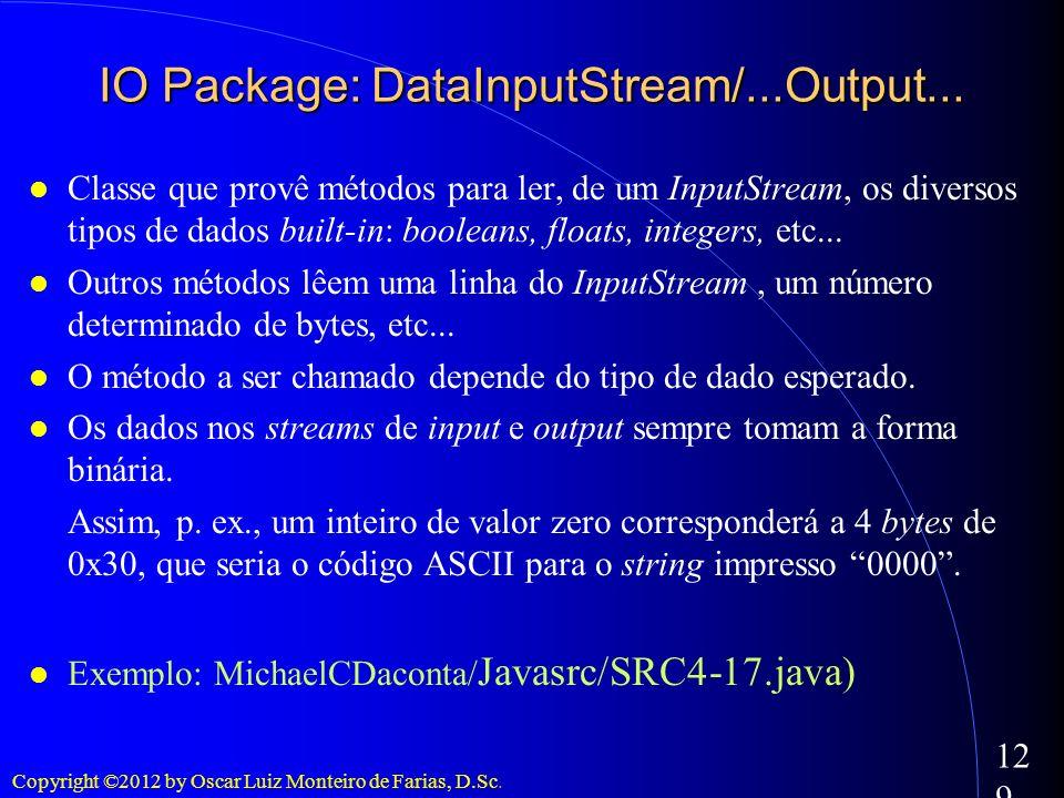 Copyright ©2012 by Oscar Luiz Monteiro de Farias, D.Sc. 129 IO Package: DataInputStream/...Output... Classe que provê métodos para ler, de um InputStr