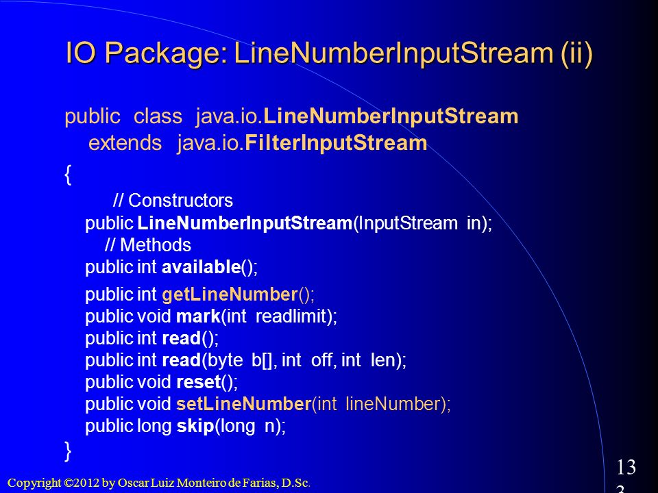 Copyright ©2012 by Oscar Luiz Monteiro de Farias, D.Sc. 133 public class java.io.LineNumberInputStream extends java.io.FilterInputStream { // Construc