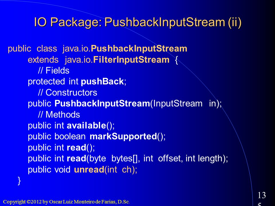 Copyright ©2012 by Oscar Luiz Monteiro de Farias, D.Sc. 135 IO Package: PushbackInputStream (ii) public class java.io.PushbackInputStream extends java