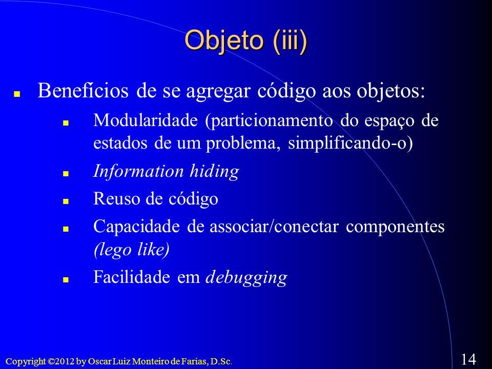 Copyright ©2012 by Oscar Luiz Monteiro de Farias, D.Sc. 14 Objeto (iii) Benefícios de se agregar código aos objetos: Modularidade (particionamento do