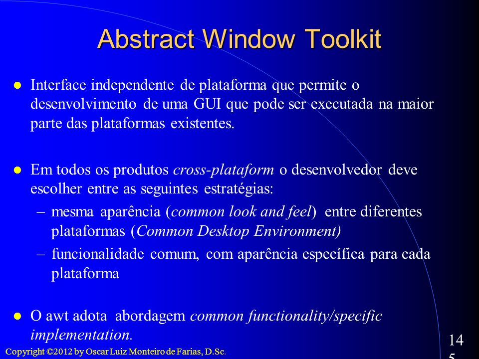 Copyright ©2012 by Oscar Luiz Monteiro de Farias, D.Sc. 145 Abstract Window Toolkit Interface independente de plataforma que permite o desenvolvimento