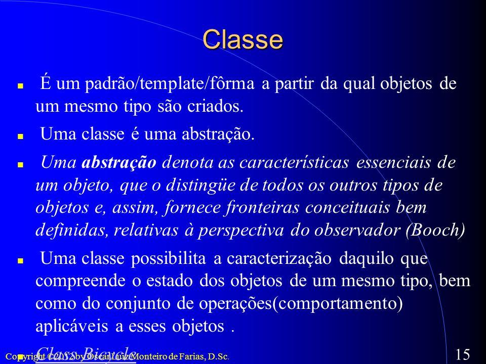 Copyright ©2012 by Oscar Luiz Monteiro de Farias, D.Sc. 15 Classe É um padrão/template/fôrma a partir da qual objetos de um mesmo tipo são criados. Um