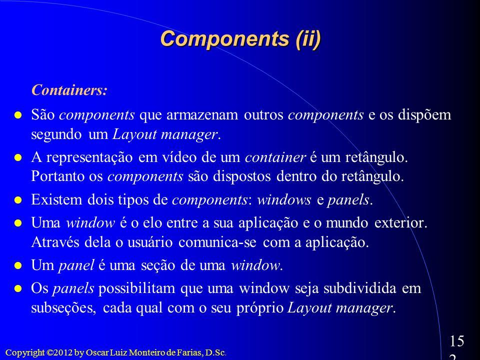 Copyright ©2012 by Oscar Luiz Monteiro de Farias, D.Sc. 152 Components (ii) Containers: São components que armazenam outros components e os dispõem se