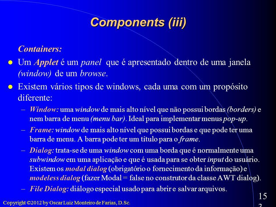 Copyright ©2012 by Oscar Luiz Monteiro de Farias, D.Sc. 153 Components (iii) Containers: Um Applet é um panel que é apresentado dentro de uma janela (