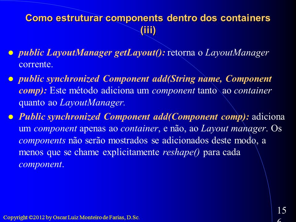 Copyright ©2012 by Oscar Luiz Monteiro de Farias, D.Sc. 156 public LayoutManager getLayout(): retorna o LayoutManager corrente. public synchronized Co
